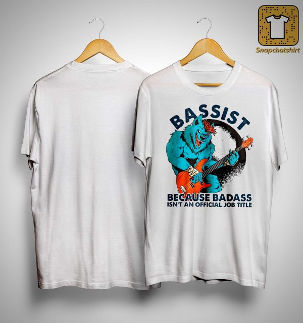Bassist Because Badass Isn't An Official Job Title Shirt