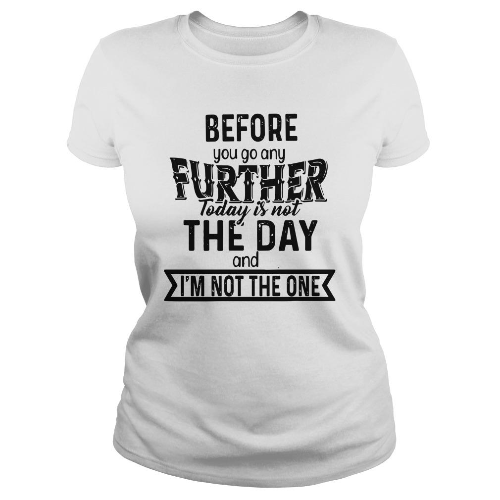 Before You Go Any Further Today Is Not The Day And I'm Not The One Longsleeve