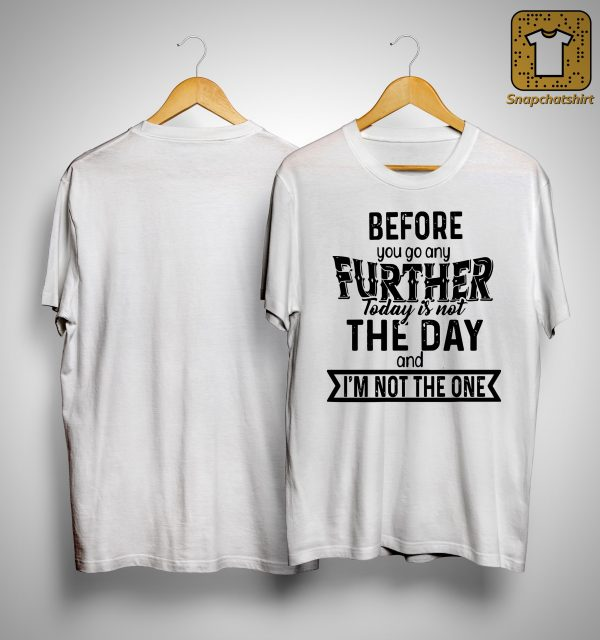 Before You Go Any Further Today Is Not The Day And I'm Not The One Shirt