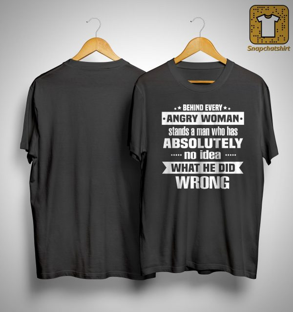 Behind Every Angry Woman Stands A Man Who Has Absolutely No Idea Shirt