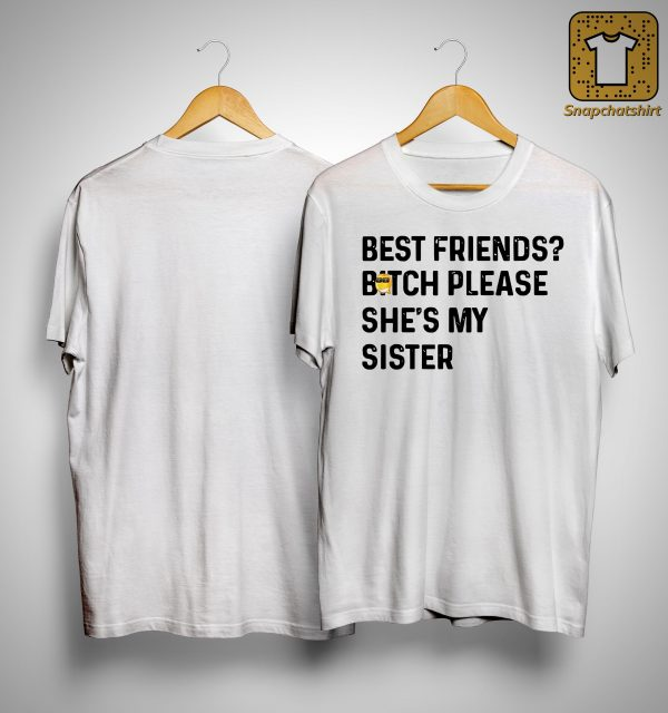 Best Friends Bitch Please She's My Sister Shirt