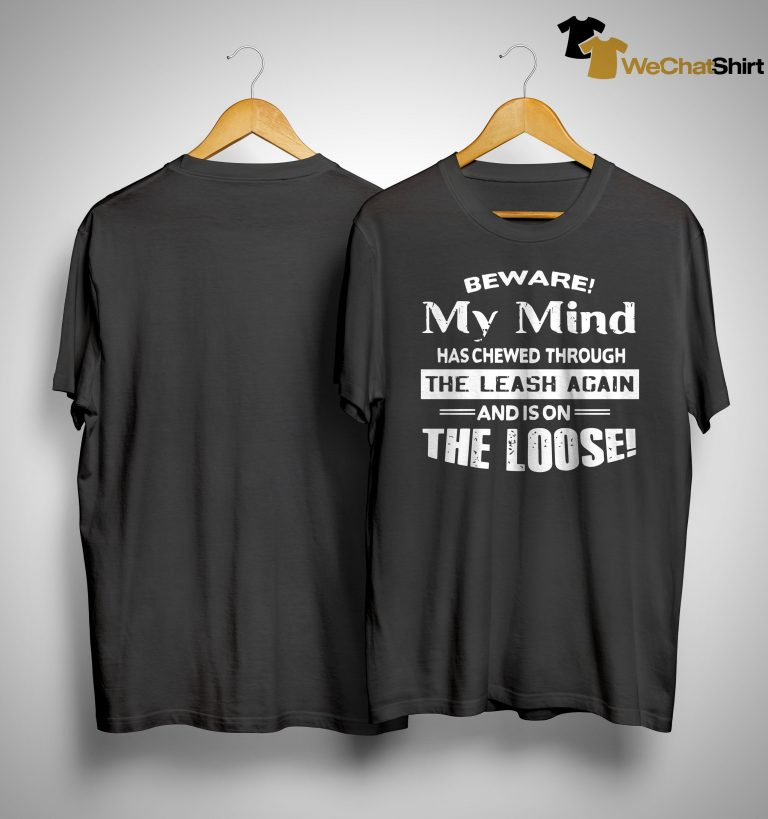 Beware My Mind Has Chewed Through The Leash Again And Is On The Loose Shirt