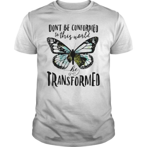 Butterfly Don't Be Conformed To This World Be Transformed Shirt