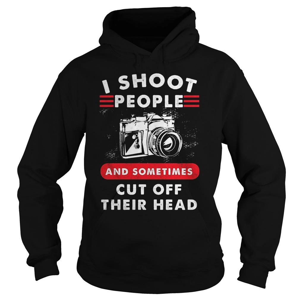 Camera I Shoot People And Sometimes Cut Off Their Head Hoodie