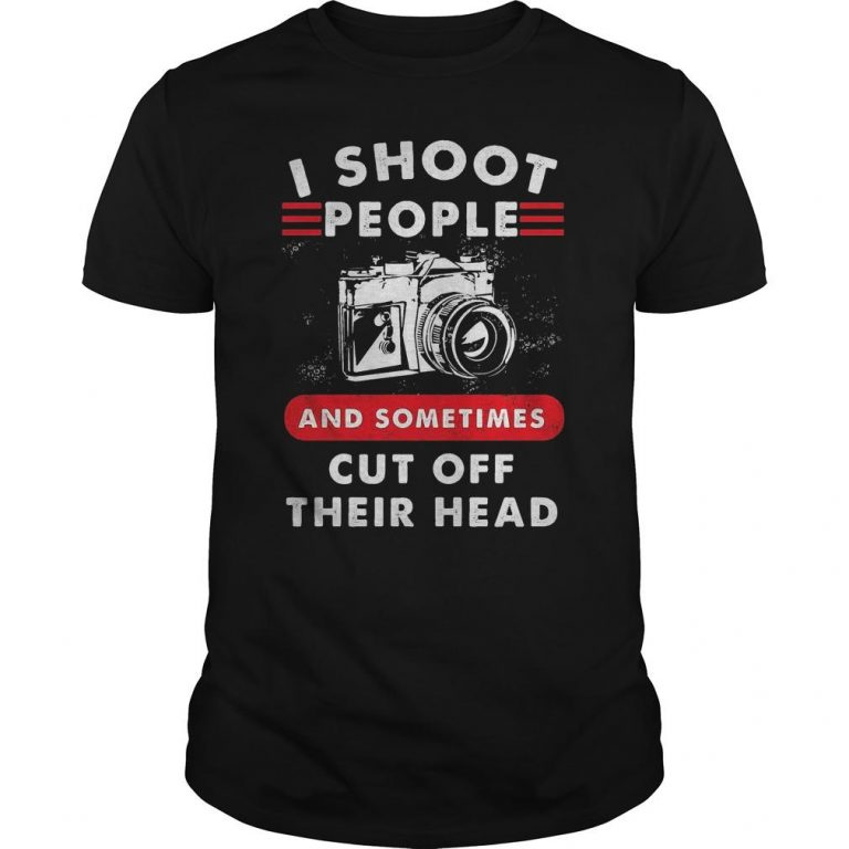 Camera I Shoot People And Sometimes Cut Off Their Head Shirt