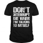 Don't Interrupt Me When I'm Talking To Myself Shirt