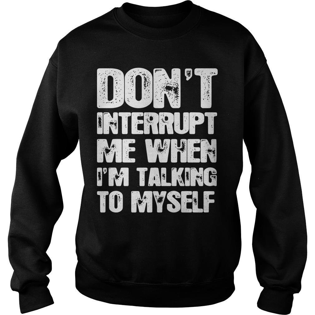 Don't Interrupt Me When I'm Talking To Myself Sweater