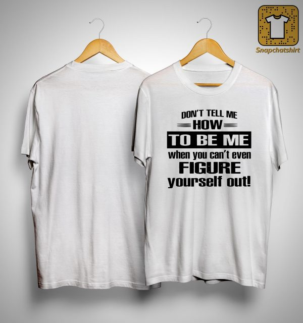 Don't Tell Me How To Be Me When You Can't Even Figure Yourself Out Shirt