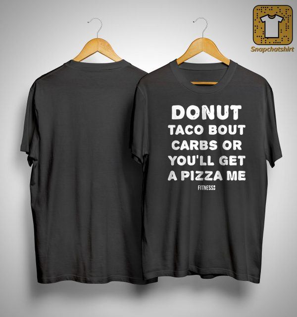 Donut Taco Bout Carbs Or You'll Get A Pizza Me Shirt