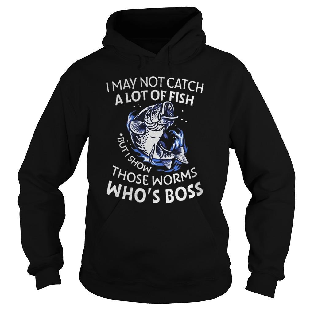 Fish I May Not Catch A Lot Of Fish But I Show Those Worms Who's Boss Hoodie