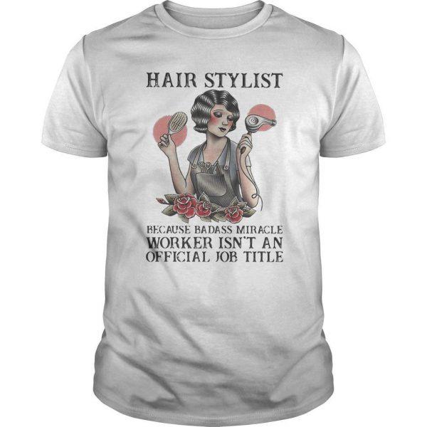 Hair Stylist Because Badass Miracle Worker Isn't An Official Job Title Shirt