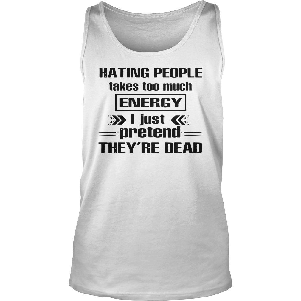 Hating People Takes Too Much Energy I Just Pretend They're Dead Tank Top