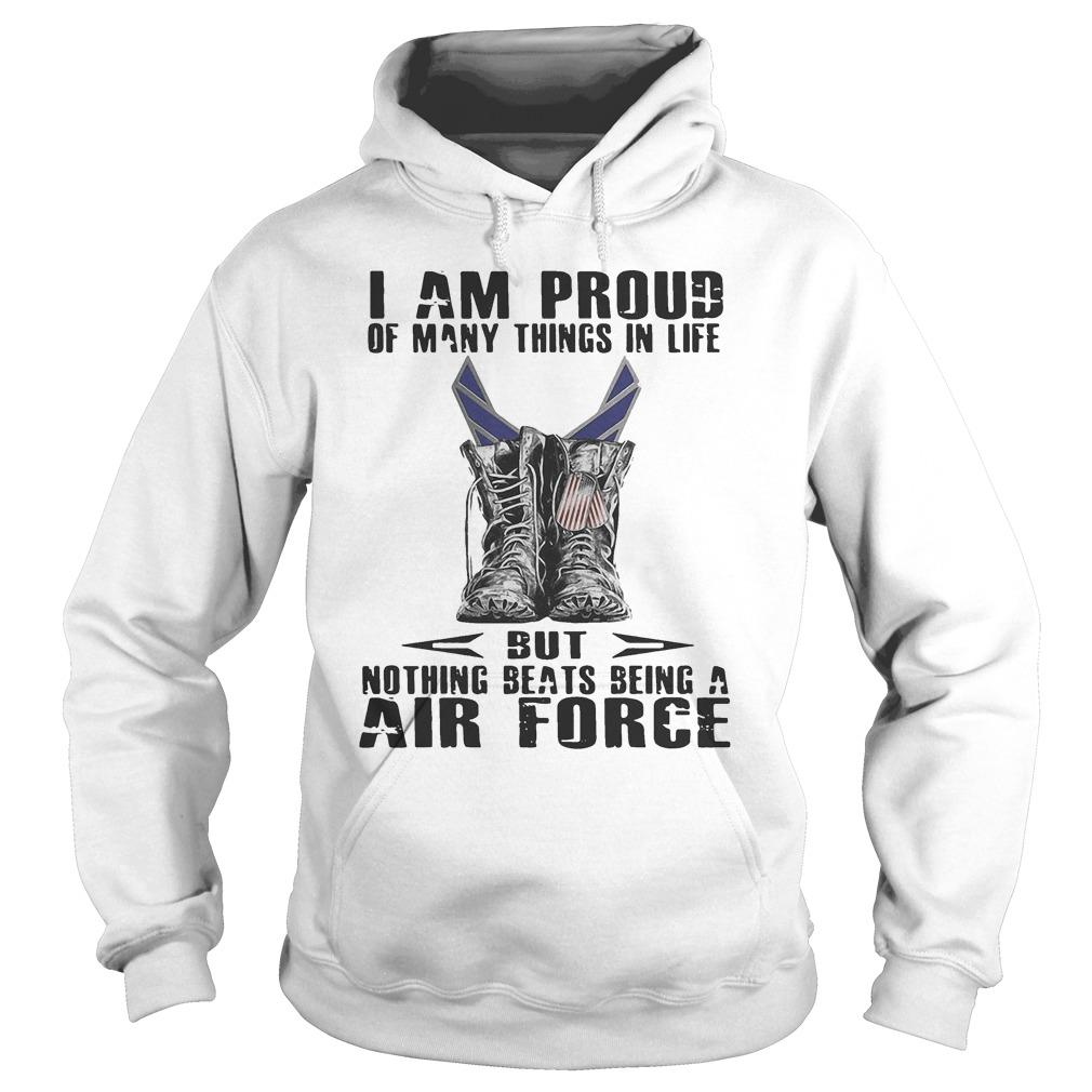 I Am Proud Of Many Things In Life But Nothing Beats Being A Air Force Hoodie