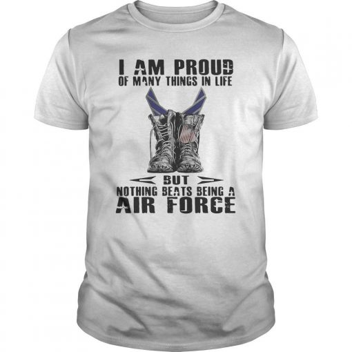 I Am Proud Of Many Things In Life But Nothing Beats Being A Air Force Shirt