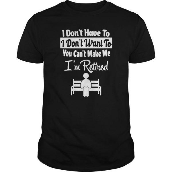 I Don't Have To I Don't Want To You Can't Make Me I'm Retired Shirt