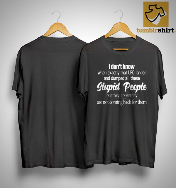 I Don't Know When Exactly That Ufo Landed And Dumped All These Stupid People Shirt