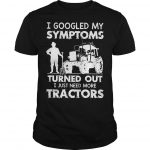 I Googled My Symptoms Turned Out I Just Need More Tractors Shirt