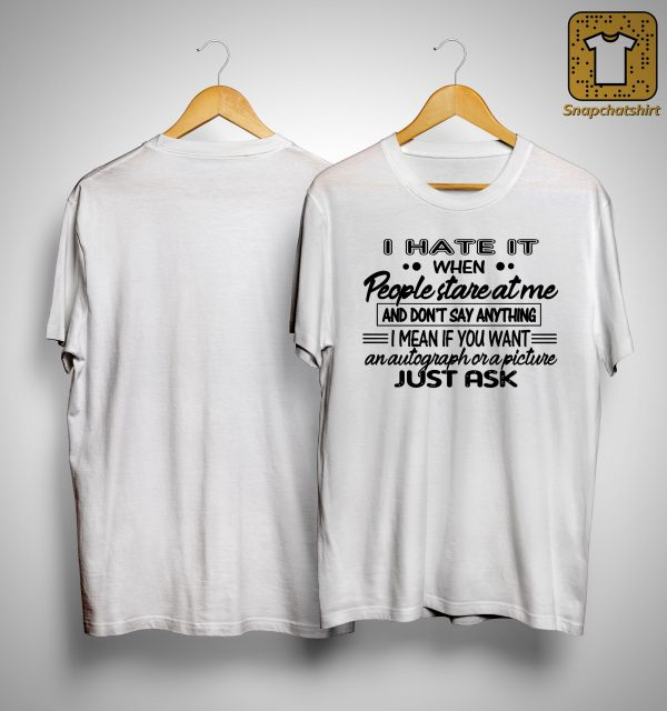 I Hate It When People Stare At Me And Don't Say Anything Shirt