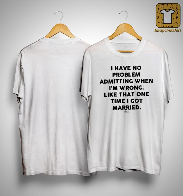 I Have No Problem Admitting When I'm Wrong Like That One Time Shirt