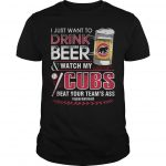 I Just Want To Drink Beer And Watch My Cubs Beat Your Team's Ass Shirt