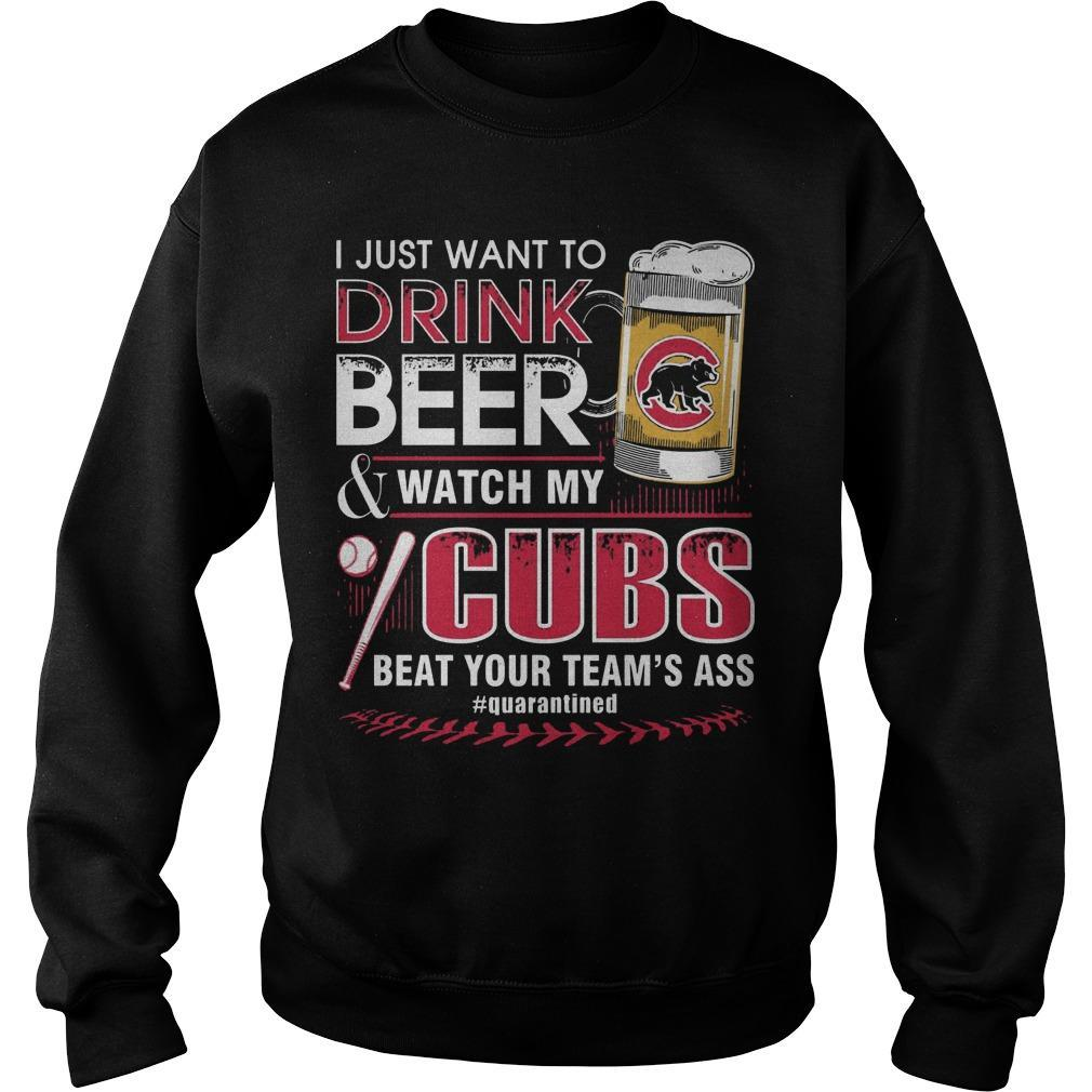 I Just Want To Drink Beer And Watch My Cubs Beat Your Team's Ass Sweater