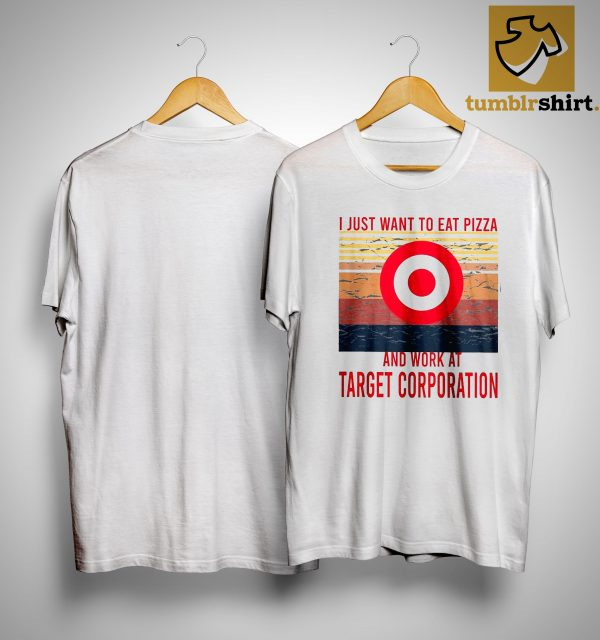 I Just Want To Eat Pizza And Work At Target Corporation Target Pizza Shirt