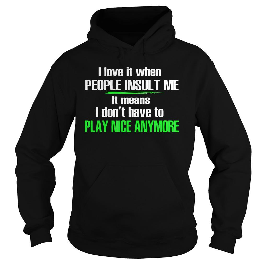 I Love It When People Insult Me It Means I Don't Have To Play Nice Anymore Hoodie
