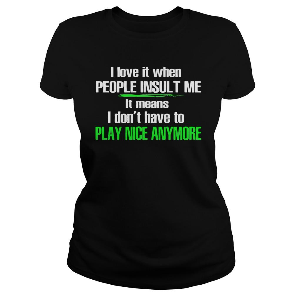 I Love It When People Insult Me It Means I Don't Have To Play Nice Anymore Longsleeve