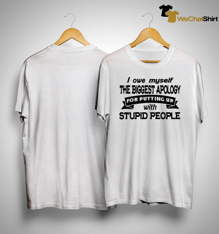 I Owe Myself The Biggest Apology For Putting Up With Stupid People Shirt
