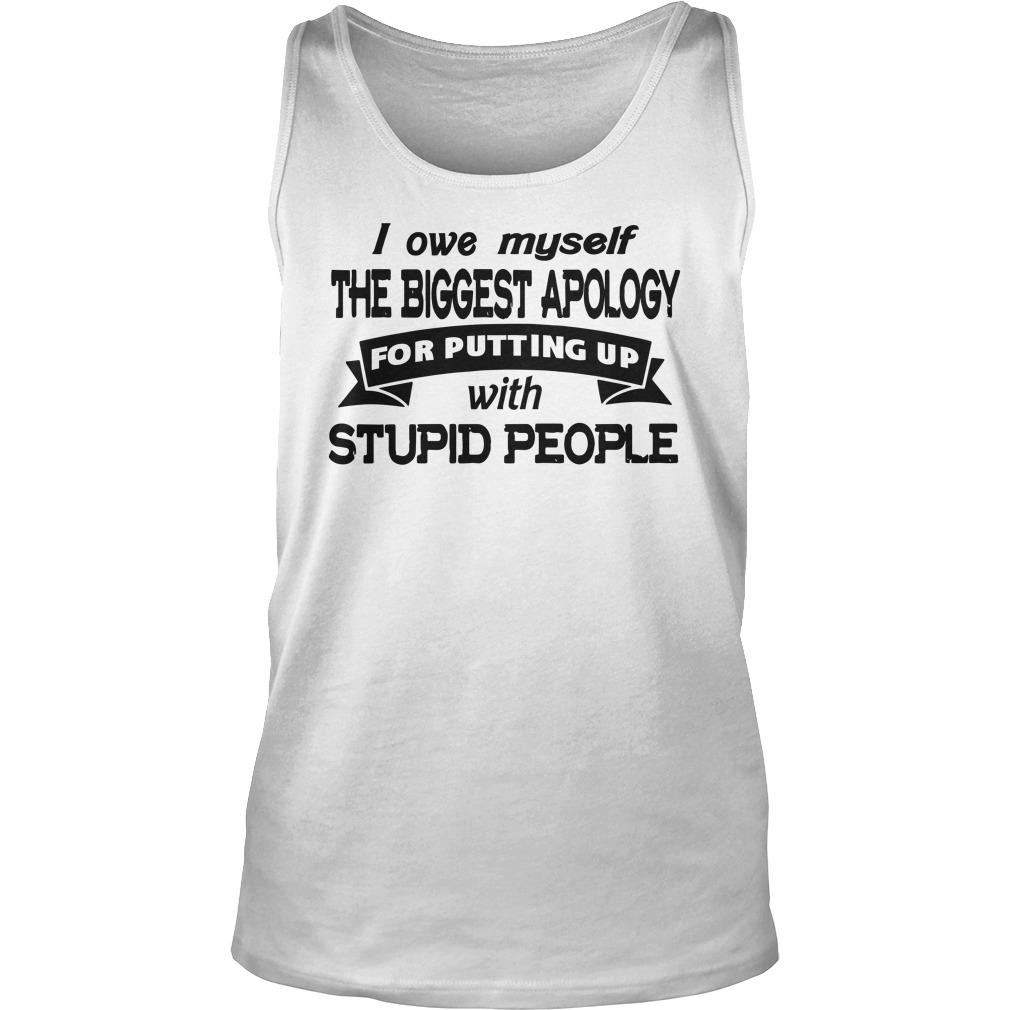I Owe Myself The Biggest Apology For Putting Up With Stupid People Tank Top