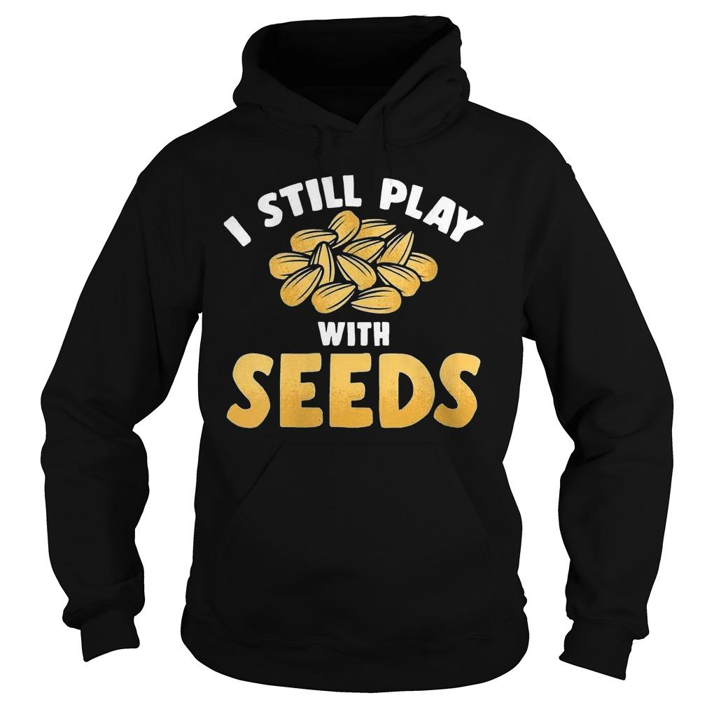I Still Play With Seeds Hoodie