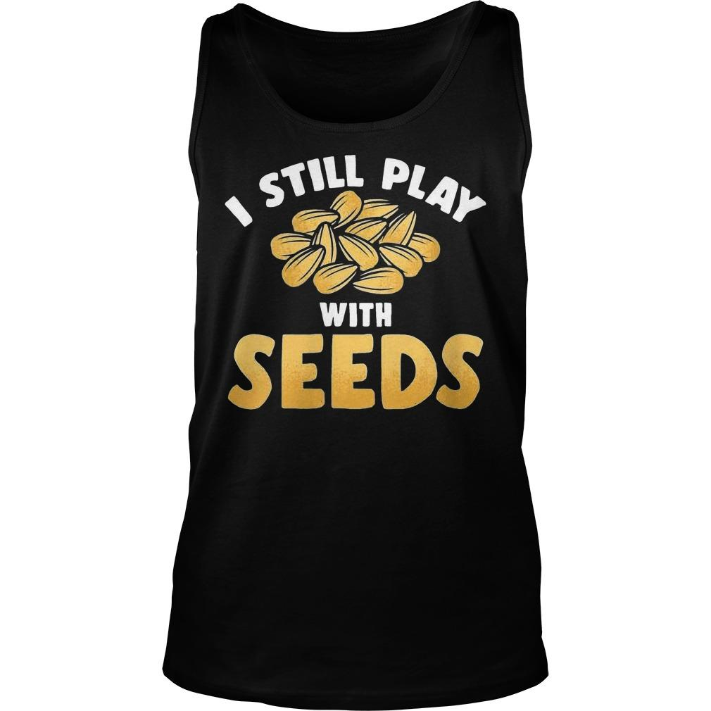 I Still Play With Seeds Tank Top