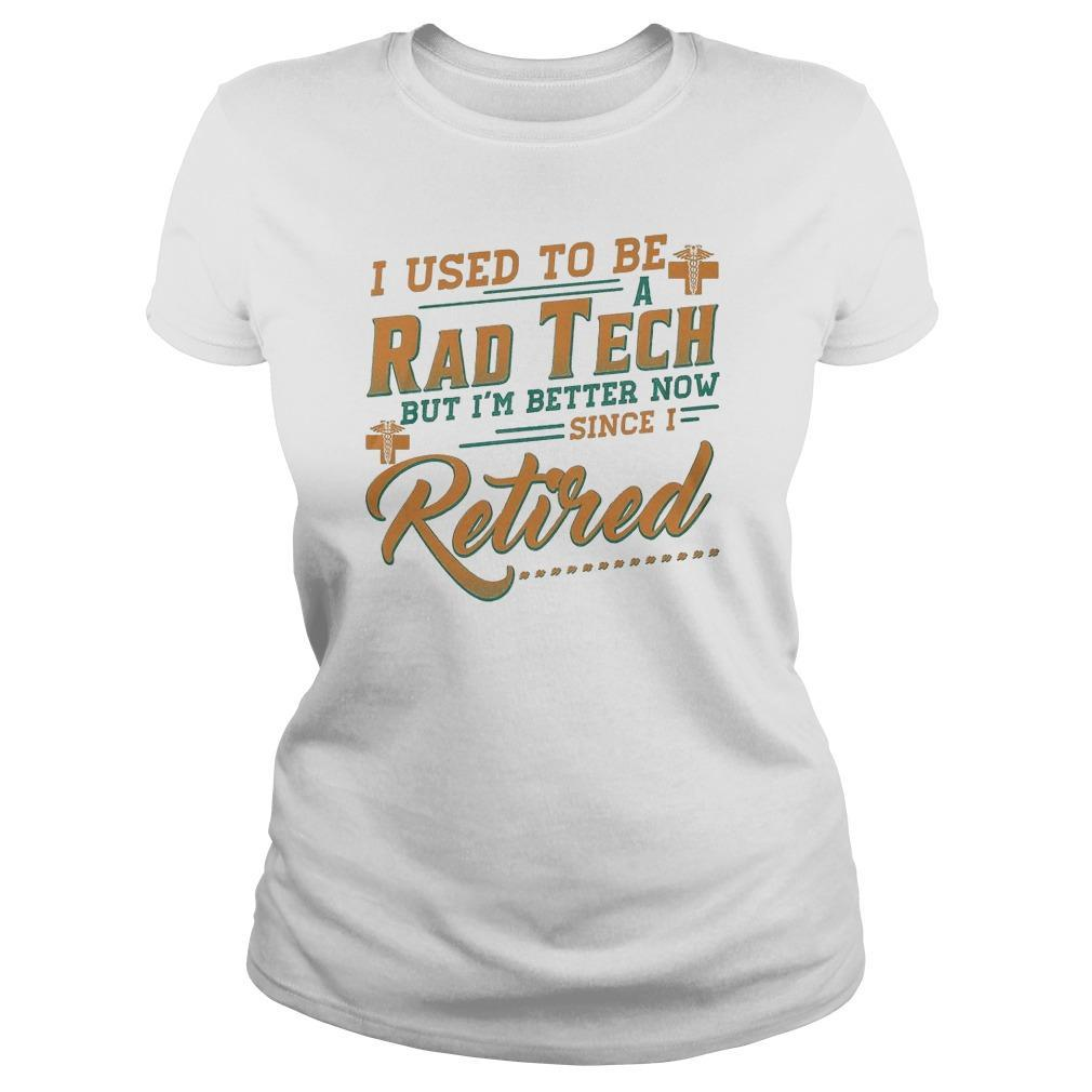 I Used To Be A Rad Tech But I'm Better Now Since I Retired Longsleeve
