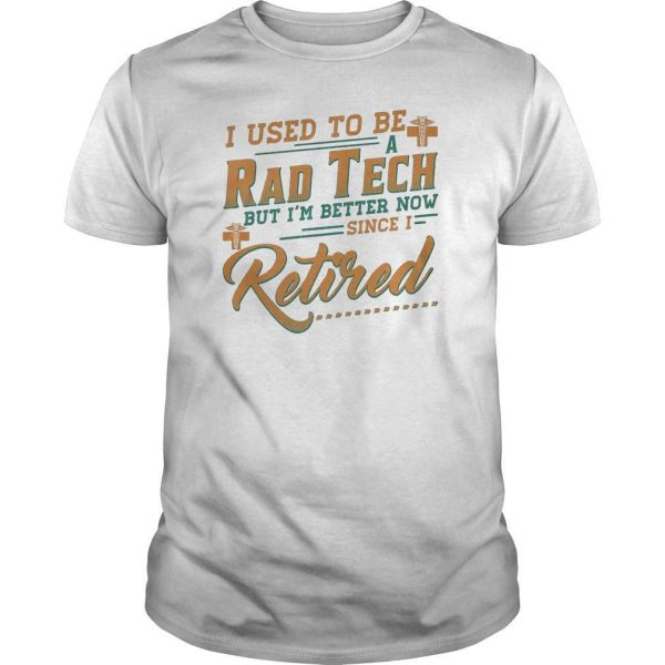 I Used To Be A Rad Tech But I'm Better Now Since I Retired Shirt