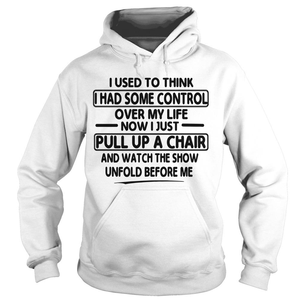 I Used To Think I Had Some Control Over My Life Now I Just Pull Up A Chair Hoodie