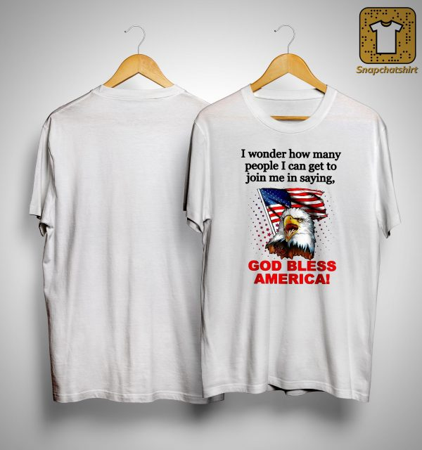 I Wonder How Many People I Can Get To Join Me In Saying God Bless America Shirt