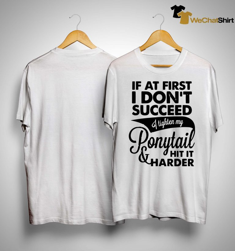 If At First I Don't Succeed I Tighten My Ponytail Hit It Harder Shirt