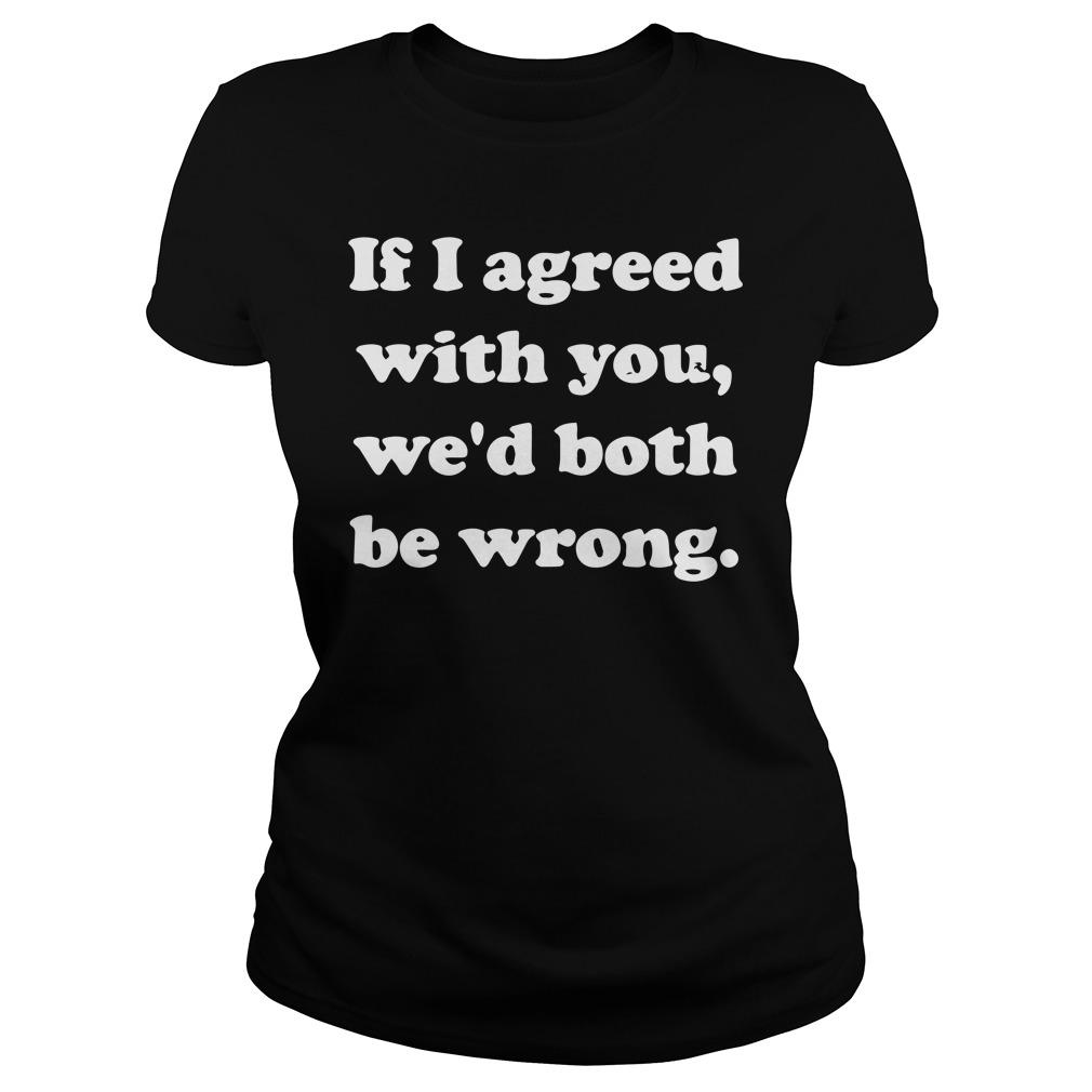 If I Agreed With You We'd Both Be Wrong Tank Top