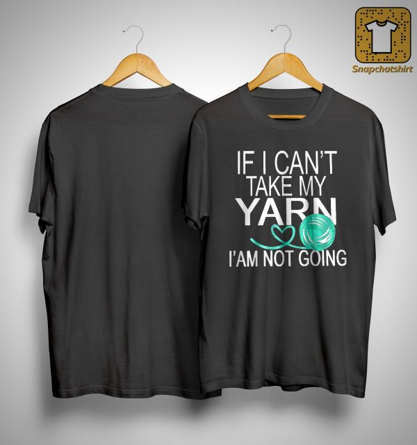 If I Can't Take My Yarn I' Am Not Going Shirt