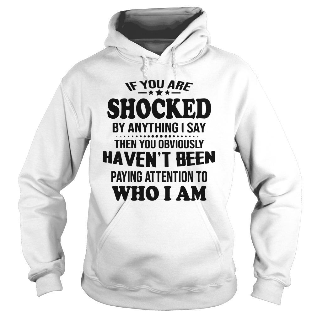 If You Are Shocked By Anything I Say Then You Obviously Haven't Been Hoodie