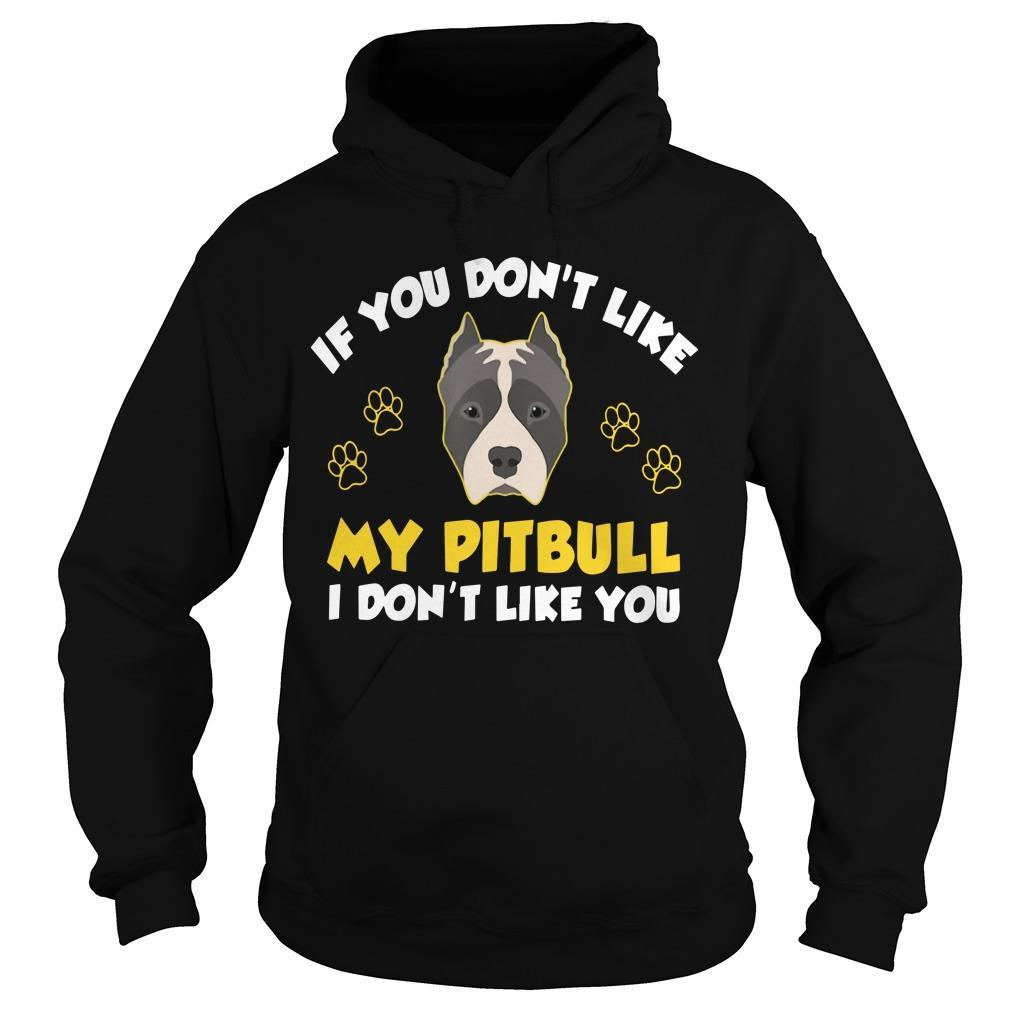 If You Don't Like My Pitbull I Don't Like You Hoodie