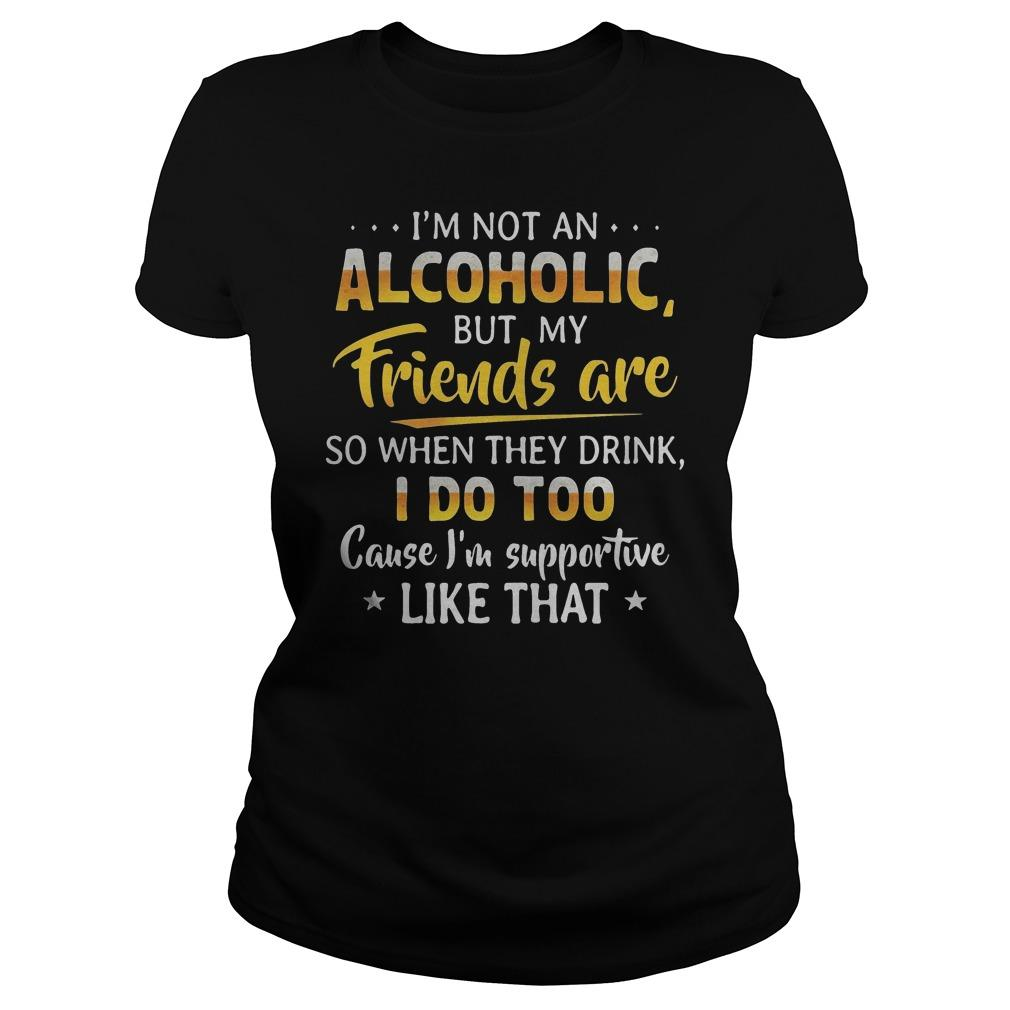 I'm Not An Alcoholic But My Friends Are So When They Drink I Do Too Longsleeve
