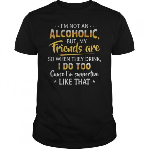 I'm Not An Alcoholic But My Friends Are So When They Drink I Do Too Shirt