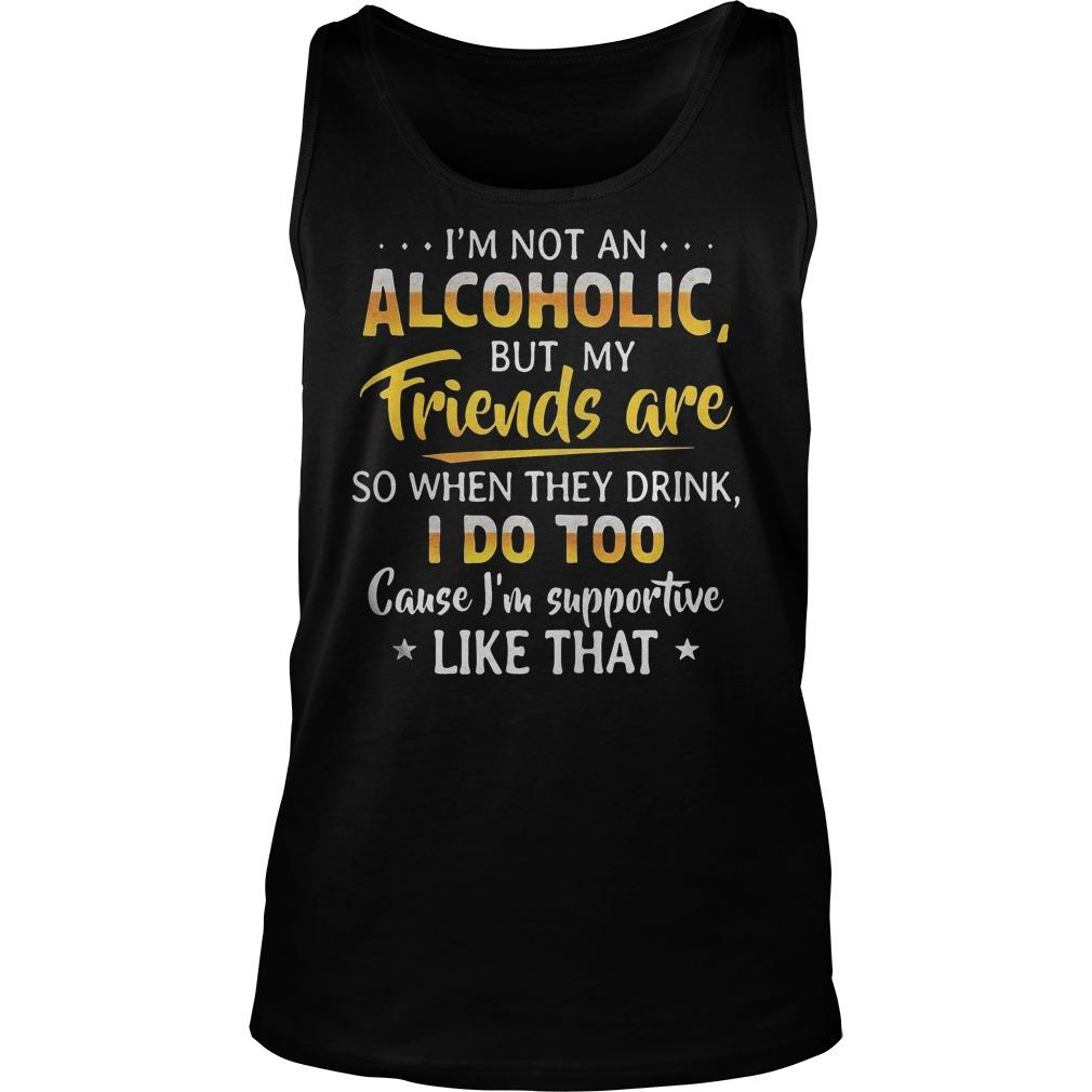 I'm Not An Alcoholic But My Friends Are So When They Drink I Do Too Tank Top