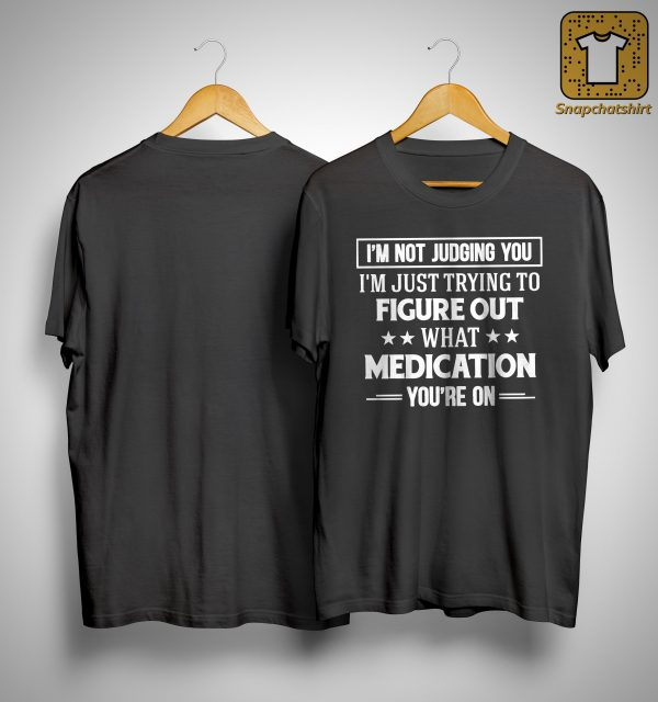 I'm Not Judging You I'm Just Trying To Figure Out What Medication You're On Shirt