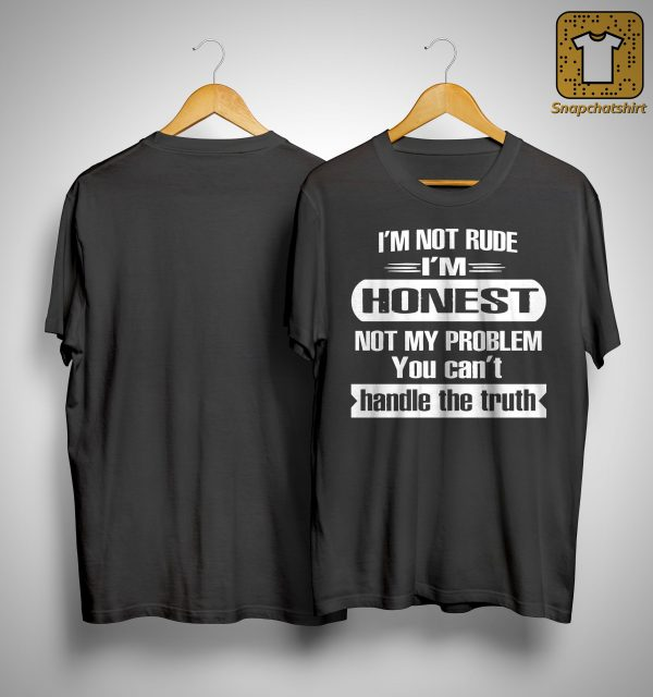 I'm Not Rude I'm Honest Not My Problem You Can't Handle The Truth Shirt