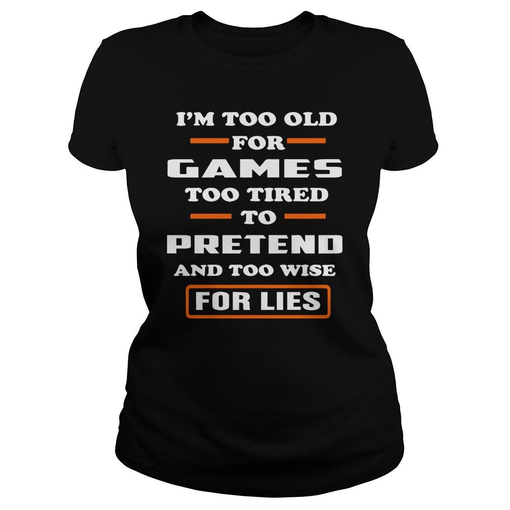 I'm Too Old For Games Too Tired To Pretend And Too Wise For Lies Longsleeve