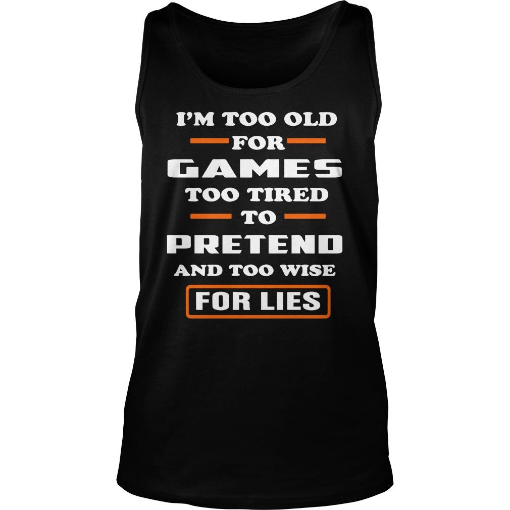 I'm Too Old For Games Too Tired To Pretend And Too Wise For Lies Tank Top