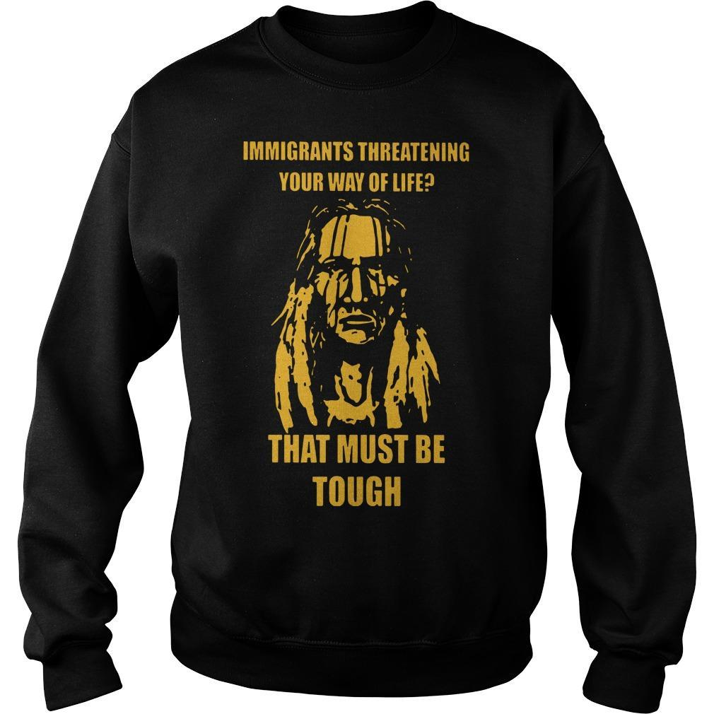 Immigrants Threatening Your Way Of Life That Must Be Tough Sweater