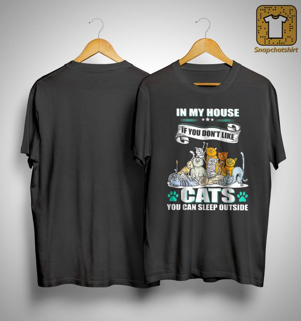 In My House If You Don't Like Cats You Can Sleep Outside Shirt